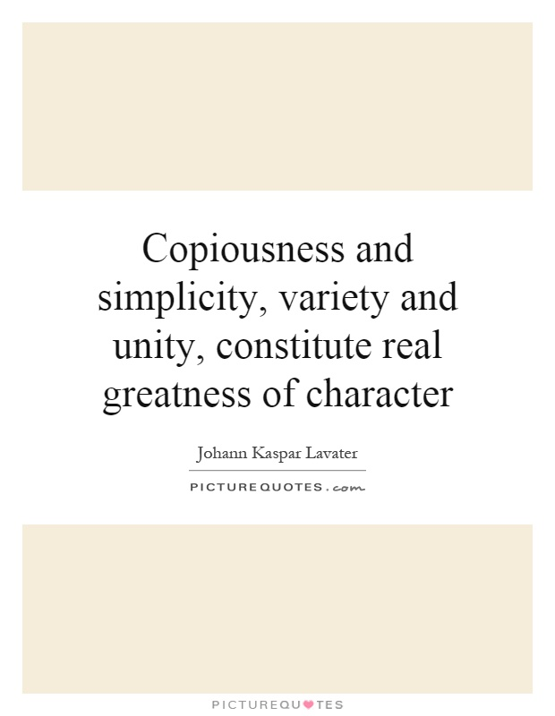 Copiousness and simplicity, variety and unity, constitute real greatness of character Picture Quote #1