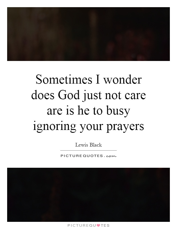 Sometimes I wonder does God just not care are is he to busy ignoring your prayers Picture Quote #1