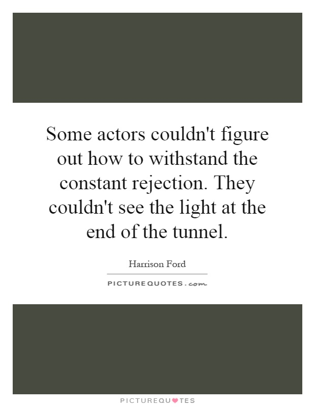 Some actors couldn't figure out how to withstand the constant rejection. They couldn't see the light at the end of the tunnel Picture Quote #1