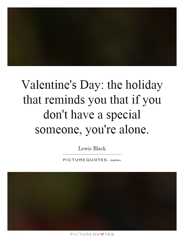 Valentine's Day: the holiday that reminds you that if you don't have a special someone, you're alone Picture Quote #1