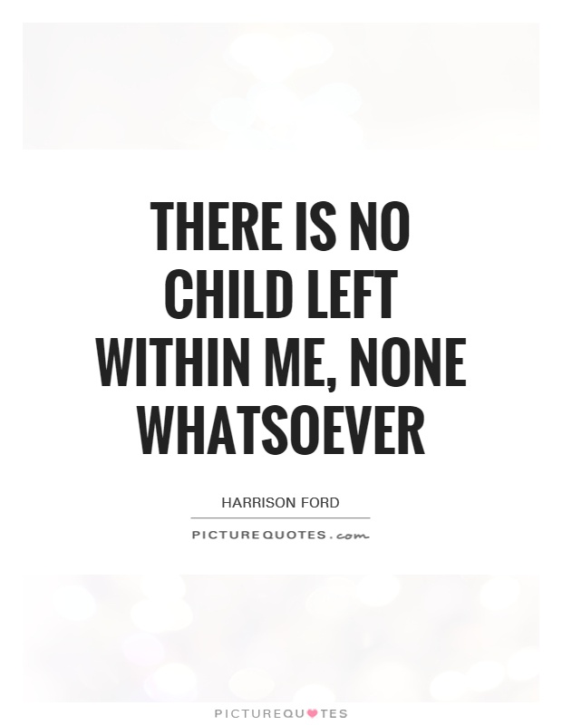 There is no child left within me, none whatsoever Picture Quote #1