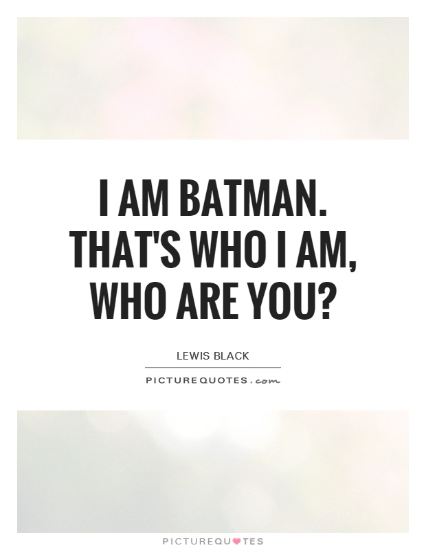 I am Batman. That's who I am, who are you? Picture Quote #1