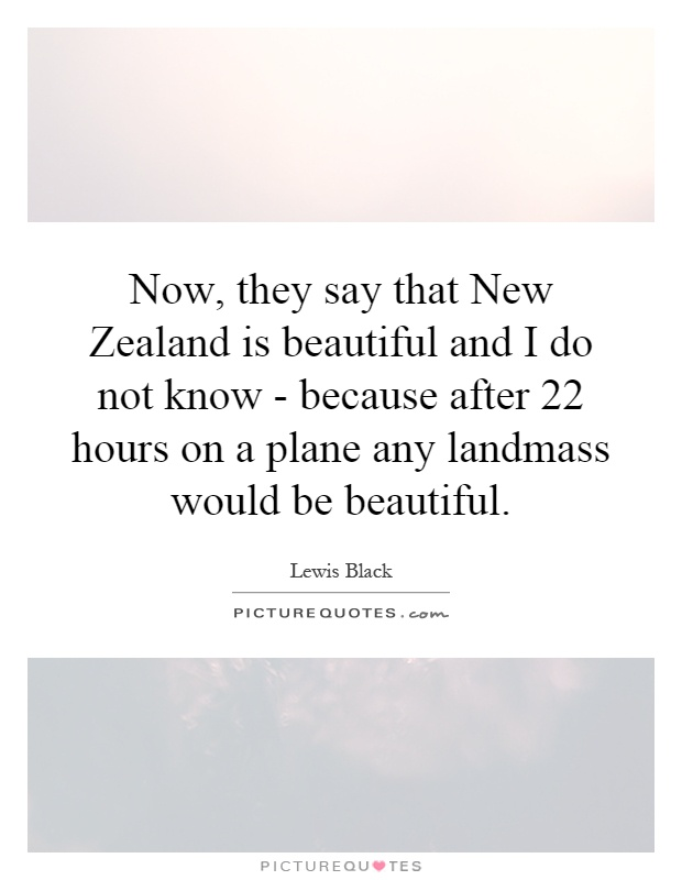 Now, they say that New Zealand is beautiful and I do not know - because after 22 hours on a plane any landmass would be beautiful Picture Quote #1