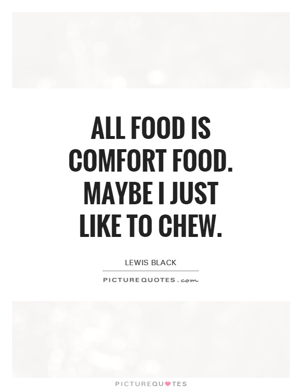 All food is comfort food. Maybe I just like to chew Picture Quote #1