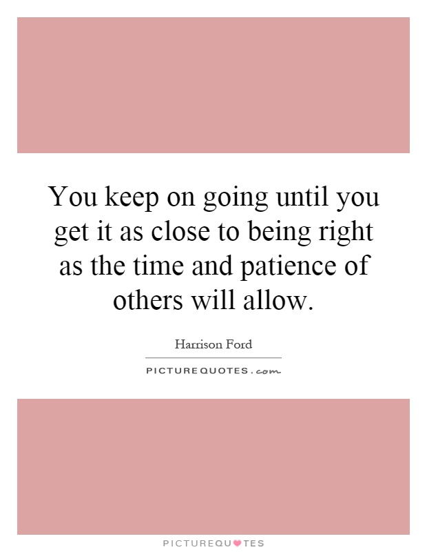 You keep on going until you get it as close to being right as the time and patience of others will allow Picture Quote #1
