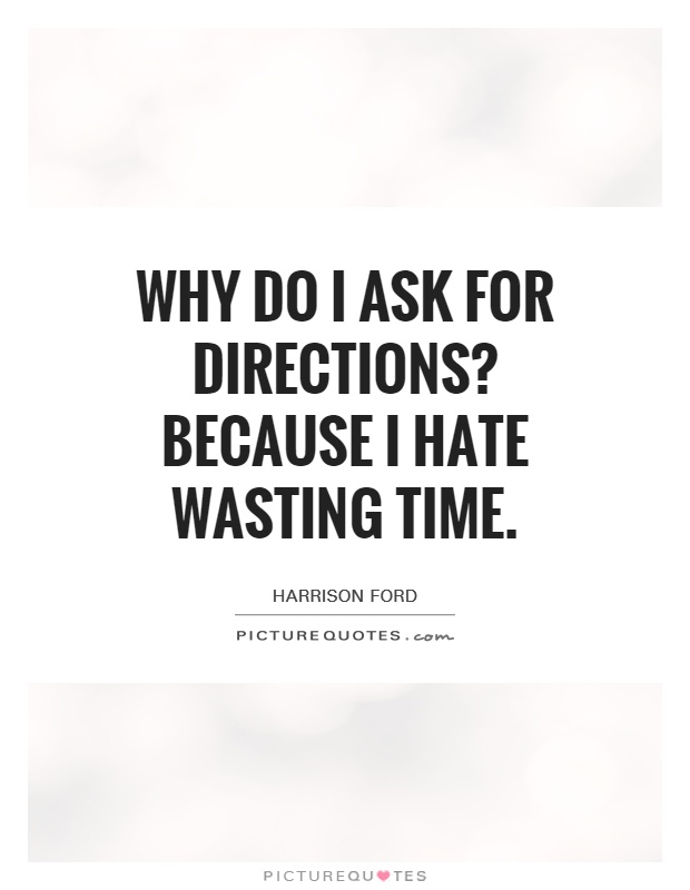 Why do I ask for directions? Because I hate wasting time Picture Quote #1