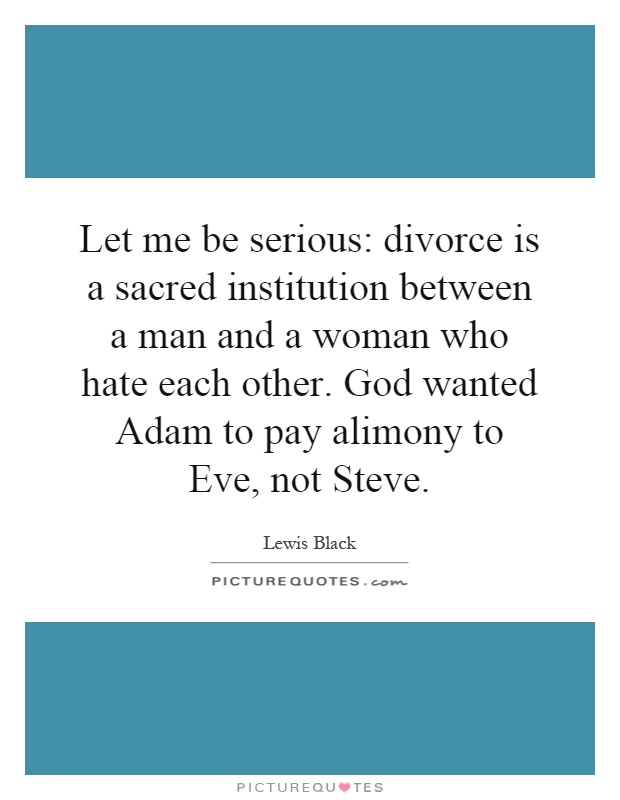 Let me be serious: divorce is a sacred institution between a man and a woman who hate each other. God wanted Adam to pay alimony to Eve, not Steve Picture Quote #1