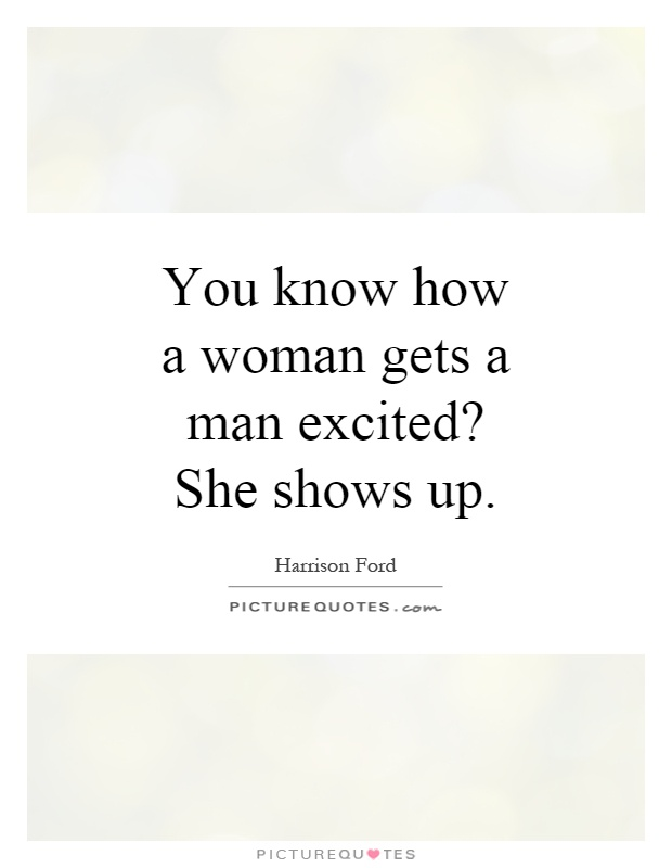 You know how a woman gets a man excited? She shows up Picture Quote #1