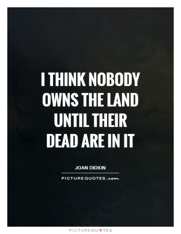 I think nobody owns the land until their dead are in it Picture Quote #1