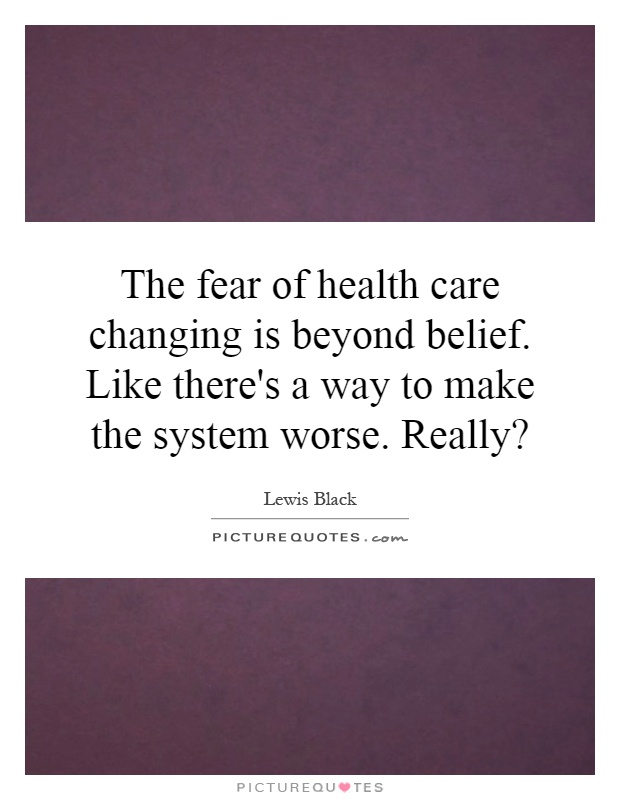 The fear of health care changing is beyond belief. Like there's a way to make the system worse. Really? Picture Quote #1