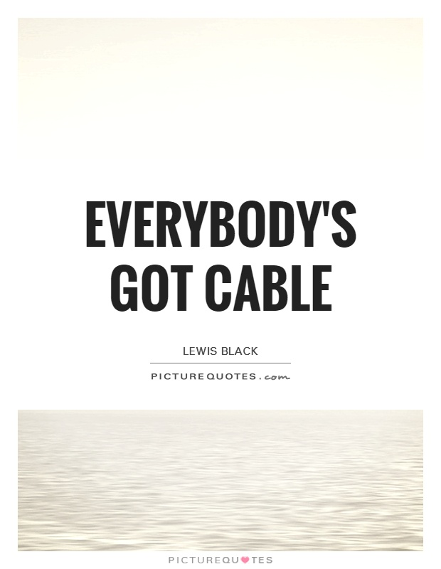 Everybody's got cable Picture Quote #1