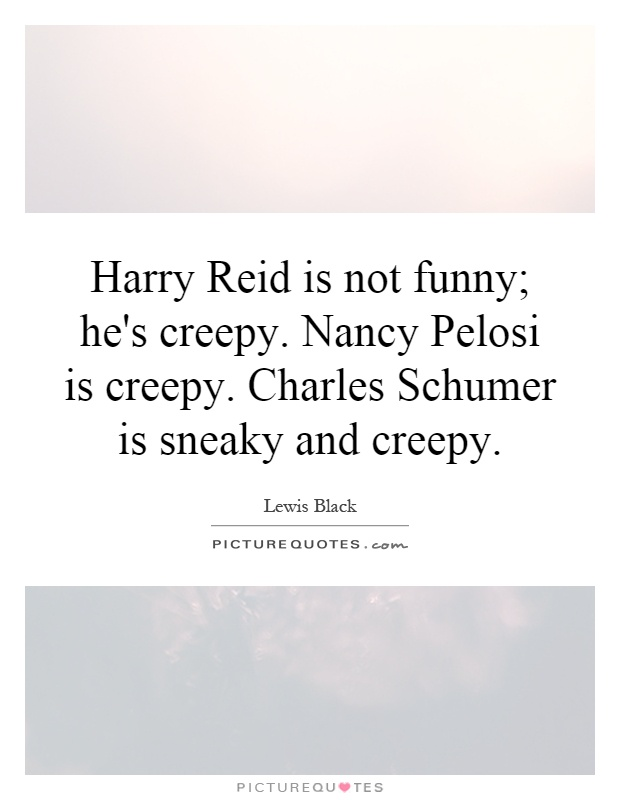 Harry Reid is not funny; he's creepy. Nancy Pelosi is creepy. Charles Schumer is sneaky and creepy Picture Quote #1