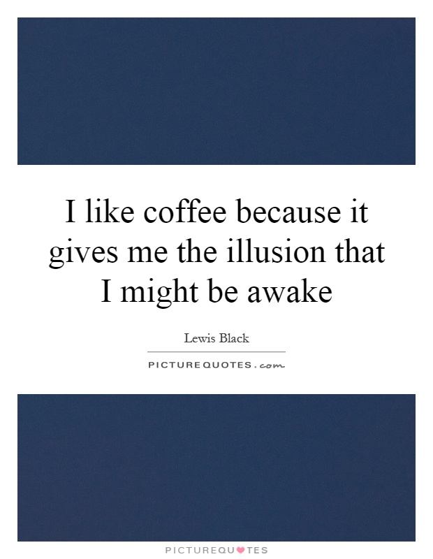 I like coffee because it gives me the illusion that I might be awake Picture Quote #1