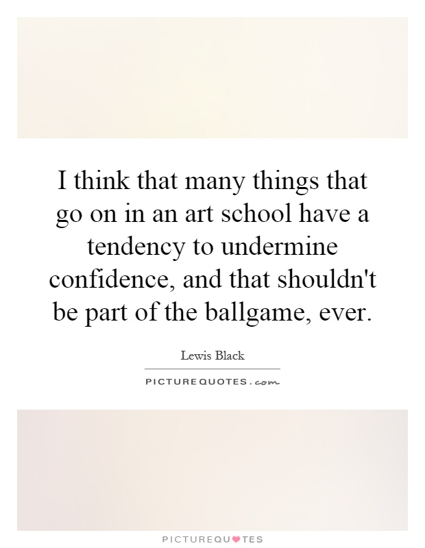 I think that many things that go on in an art school have a tendency to undermine confidence, and that shouldn't be part of the ballgame, ever Picture Quote #1