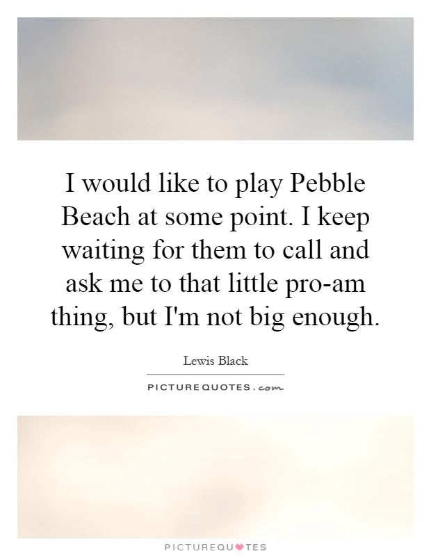 I would like to play Pebble Beach at some point. I keep waiting for them to call and ask me to that little pro-am thing, but I'm not big enough Picture Quote #1