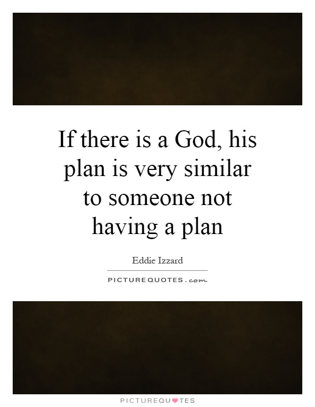 If there is a God, his plan is very similar to someone not having a plan Picture Quote #1