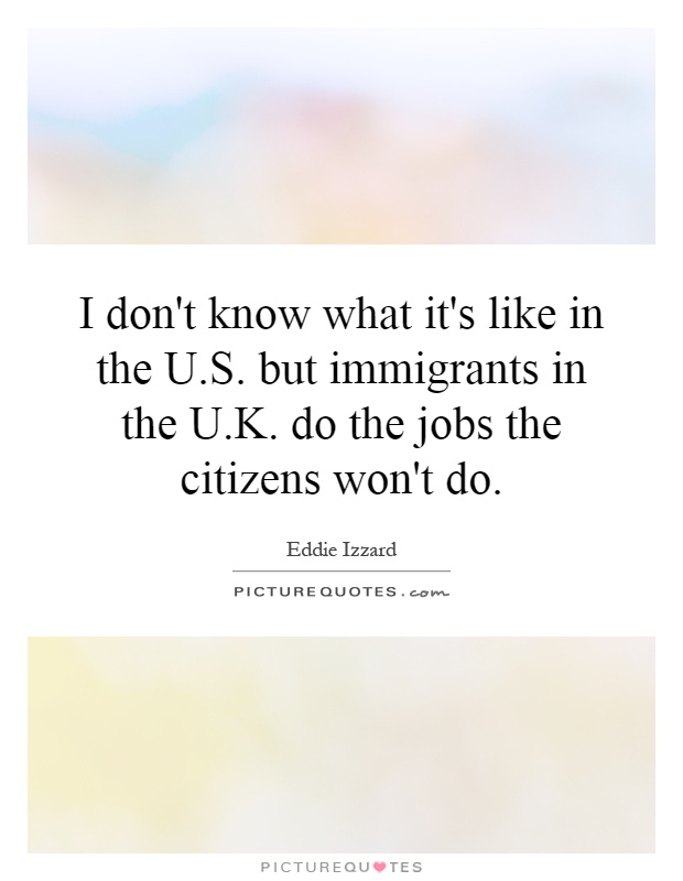 I don't know what it's like in the U.S. but immigrants in the U.K. do the jobs the citizens won't do Picture Quote #1