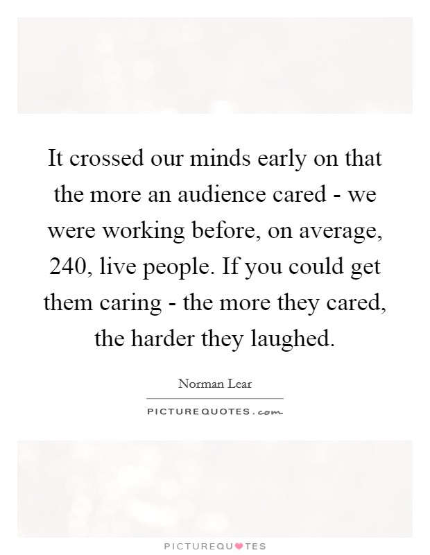 It crossed our minds early on that the more an audience cared - we were working before, on average, 240, live people. If you could get them caring - the more they cared, the harder they laughed Picture Quote #1