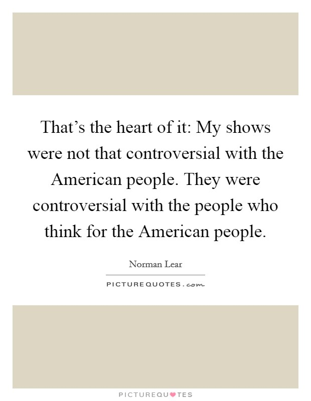 That's the heart of it: My shows were not that controversial with the American people. They were controversial with the people who think for the American people Picture Quote #1