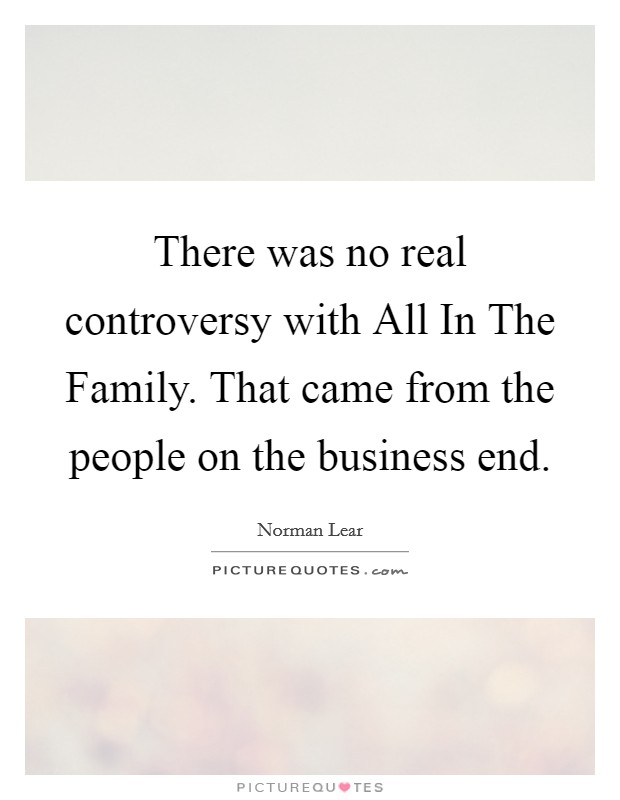 There was no real controversy with All In The Family. That came from the people on the business end Picture Quote #1