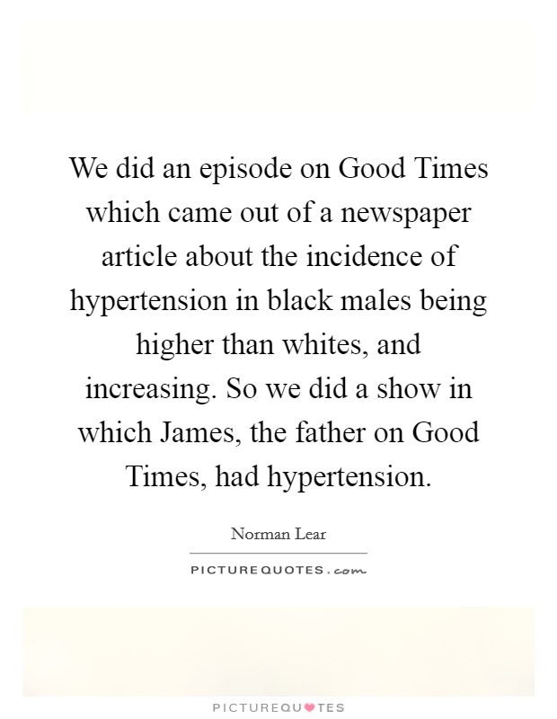 We did an episode on Good Times which came out of a newspaper article about the incidence of hypertension in black males being higher than whites, and increasing. So we did a show in which James, the father on Good Times, had hypertension Picture Quote #1