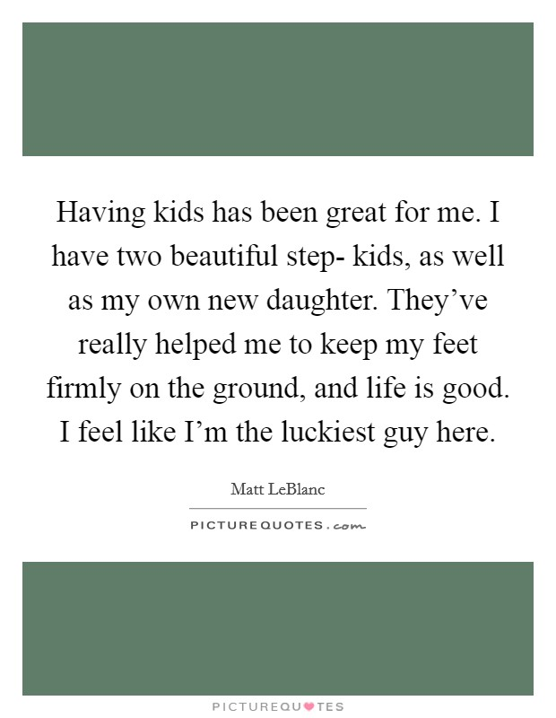 Having kids has been great for me. I have two beautiful step- kids, as well as my own new daughter. They've really helped me to keep my feet firmly on the ground, and life is good. I feel like I'm the luckiest guy here Picture Quote #1
