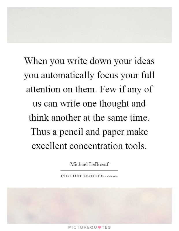 When you write down your ideas you automatically focus your full attention on them. Few if any of us can write one thought and think another at the same time. Thus a pencil and paper make excellent concentration tools Picture Quote #1