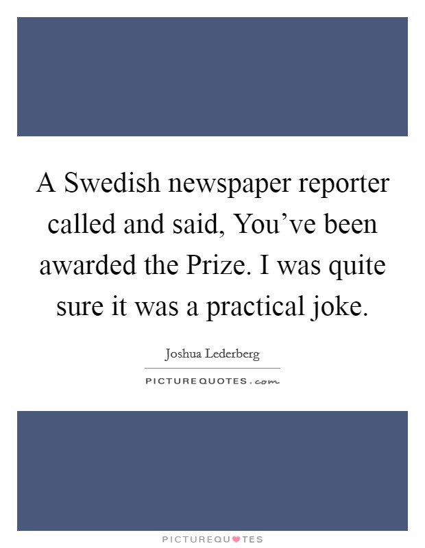 A Swedish newspaper reporter called and said, You've been awarded the Prize. I was quite sure it was a practical joke Picture Quote #1