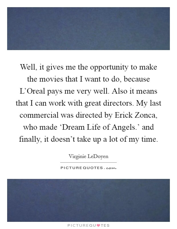 Well, it gives me the opportunity to make the movies that I want to do, because L'Oreal pays me very well. Also it means that I can work with great directors. My last commercial was directed by Erick Zonca, who made 'Dream Life of Angels.' and finally, it doesn't take up a lot of my time Picture Quote #1