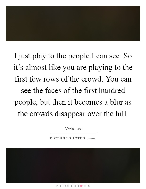 I just play to the people I can see. So it's almost like you are playing to the first few rows of the crowd. You can see the faces of the first hundred people, but then it becomes a blur as the crowds disappear over the hill Picture Quote #1