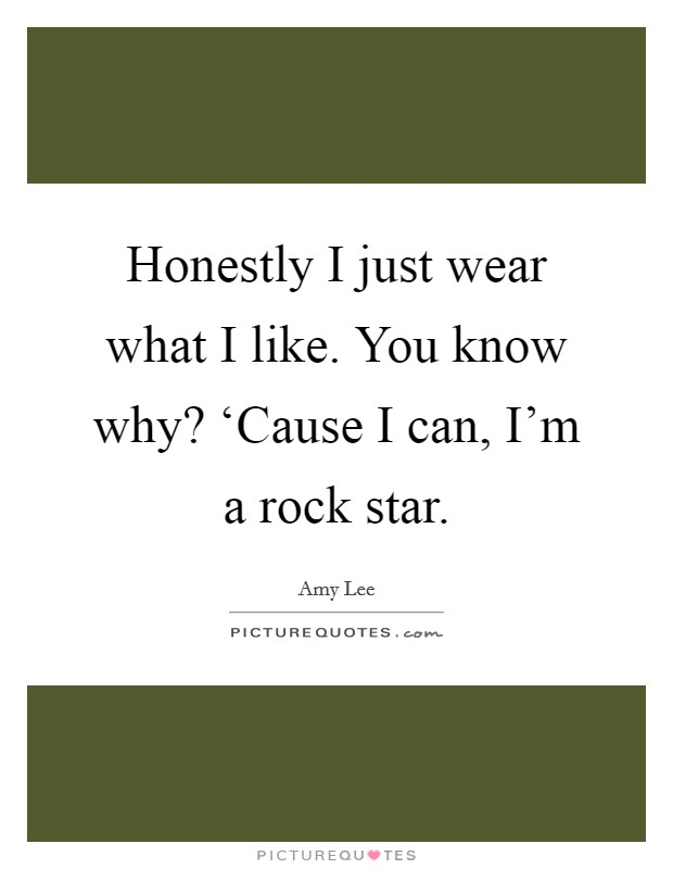 Honestly I just wear what I like. You know why? 'Cause I can, I'm a rock star Picture Quote #1