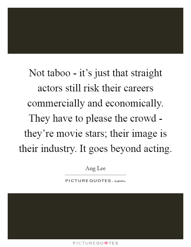 Not taboo - it's just that straight actors still risk their careers commercially and economically. They have to please the crowd - they're movie stars; their image is their industry. It goes beyond acting Picture Quote #1