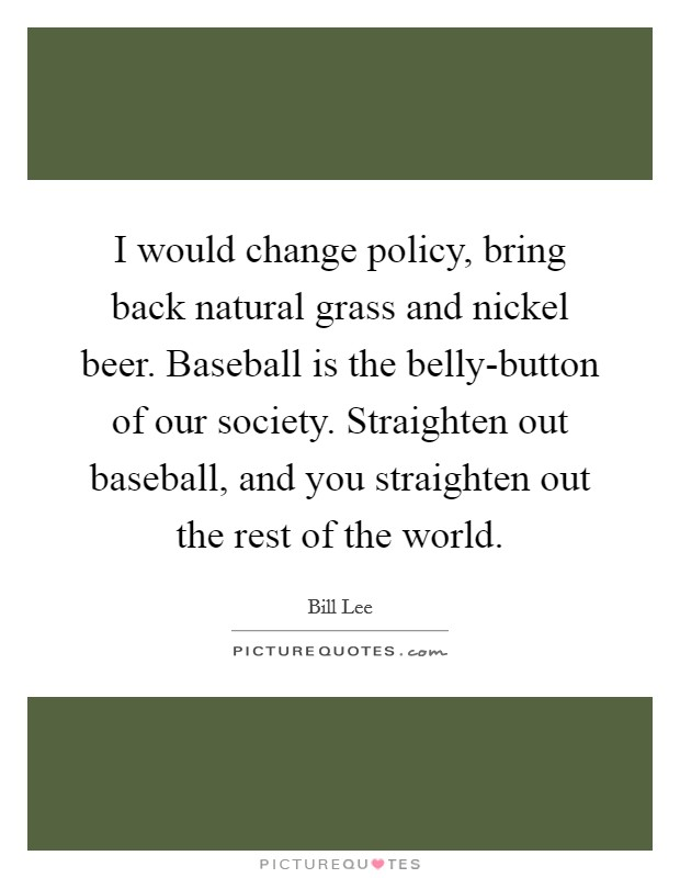 I would change policy, bring back natural grass and nickel beer. Baseball is the belly-button of our society. Straighten out baseball, and you straighten out the rest of the world Picture Quote #1
