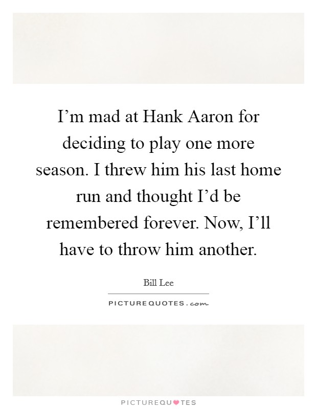 I'm mad at Hank Aaron for deciding to play one more season. I threw him his last home run and thought I'd be remembered forever. Now, I'll have to throw him another Picture Quote #1