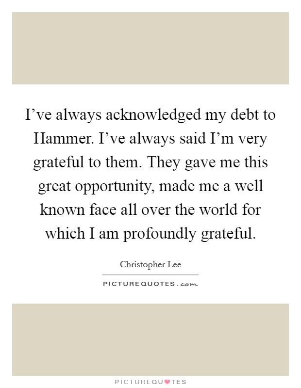 I've always acknowledged my debt to Hammer. I've always said I'm very grateful to them. They gave me this great opportunity, made me a well known face all over the world for which I am profoundly grateful Picture Quote #1