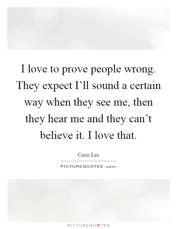 I love to prove people wrong. They expect I'll sound a certain way when they see me, then they hear me and they can't believe it. I love that Picture Quote #1