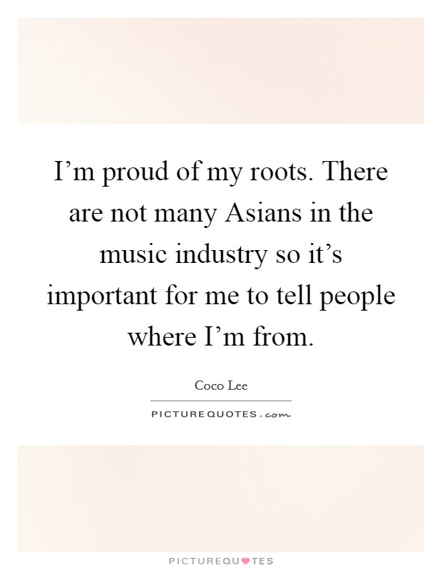 I'm proud of my roots. There are not many Asians in the music industry so it's important for me to tell people where I'm from Picture Quote #1