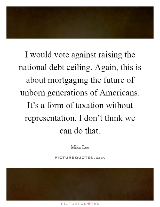 I would vote against raising the national debt ceiling. Again, this is about mortgaging the future of unborn generations of Americans. It's a form of taxation without representation. I don't think we can do that Picture Quote #1