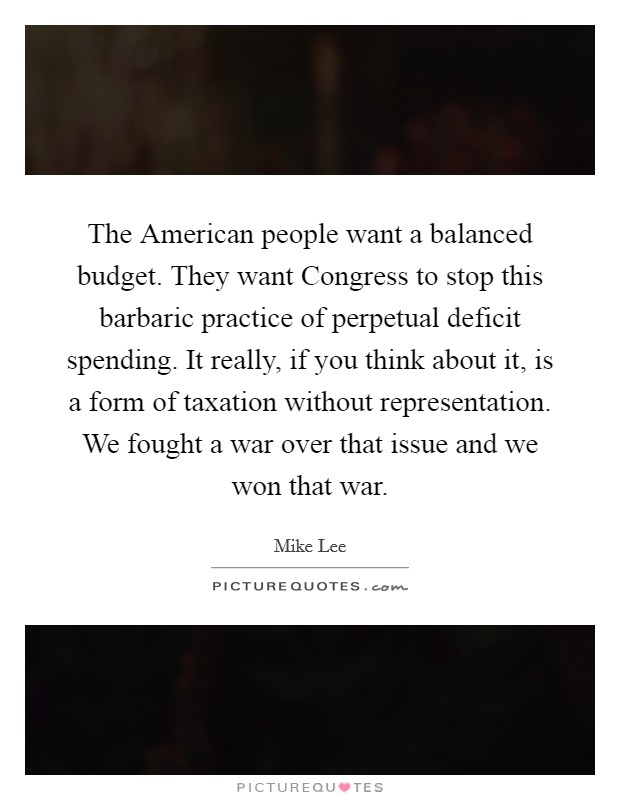 The American people want a balanced budget. They want Congress to stop this barbaric practice of perpetual deficit spending. It really, if you think about it, is a form of taxation without representation. We fought a war over that issue and we won that war Picture Quote #1
