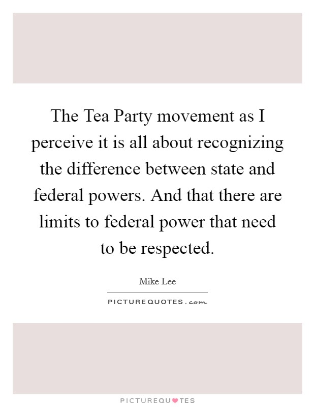 The Tea Party movement as I perceive it is all about recognizing the difference between state and federal powers. And that there are limits to federal power that need to be respected Picture Quote #1