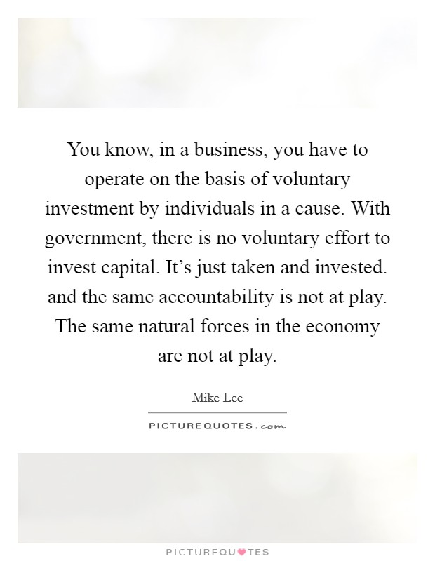 You know, in a business, you have to operate on the basis of voluntary investment by individuals in a cause. With government, there is no voluntary effort to invest capital. It's just taken and invested. and the same accountability is not at play. The same natural forces in the economy are not at play Picture Quote #1
