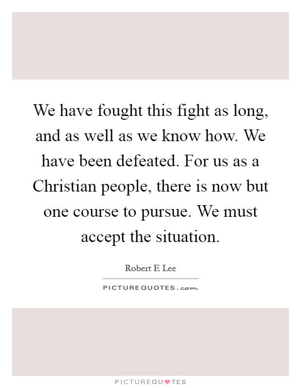 We have fought this fight as long, and as well as we know how. We have been defeated. For us as a Christian people, there is now but one course to pursue. We must accept the situation Picture Quote #1