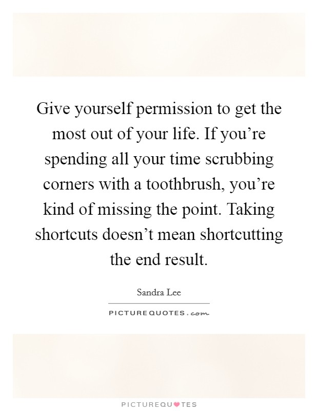 Give yourself permission to get the most out of your life. If you're spending all your time scrubbing corners with a toothbrush, you're kind of missing the point. Taking shortcuts doesn't mean shortcutting the end result Picture Quote #1