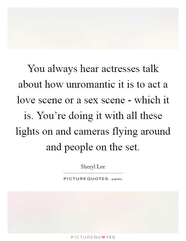 You always hear actresses talk about how unromantic it is to act a love scene or a sex scene - which it is. You're doing it with all these lights on and cameras flying around and people on the set Picture Quote #1