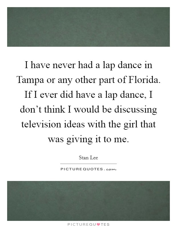 I have never had a lap dance in Tampa or any other part of Florida. If I ever did have a lap dance, I don't think I would be discussing television ideas with the girl that was giving it to me Picture Quote #1