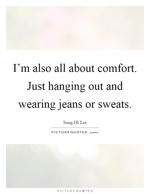 I'm also all about comfort. Just hanging out and wearing jeans or sweats Picture Quote #1