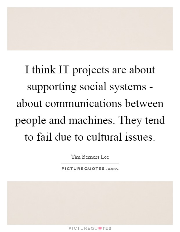 I think IT projects are about supporting social systems - about communications between people and machines. They tend to fail due to cultural issues Picture Quote #1