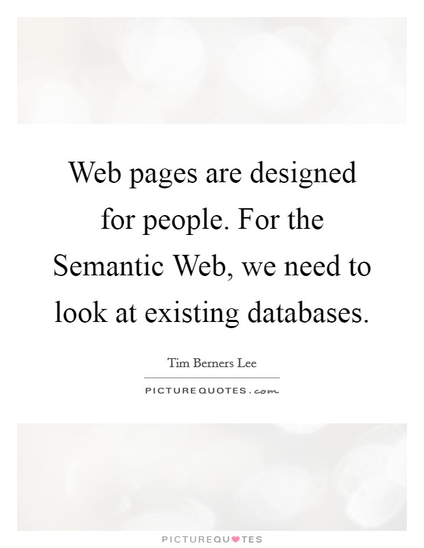 Web pages are designed for people. For the Semantic Web, we need to look at existing databases Picture Quote #1