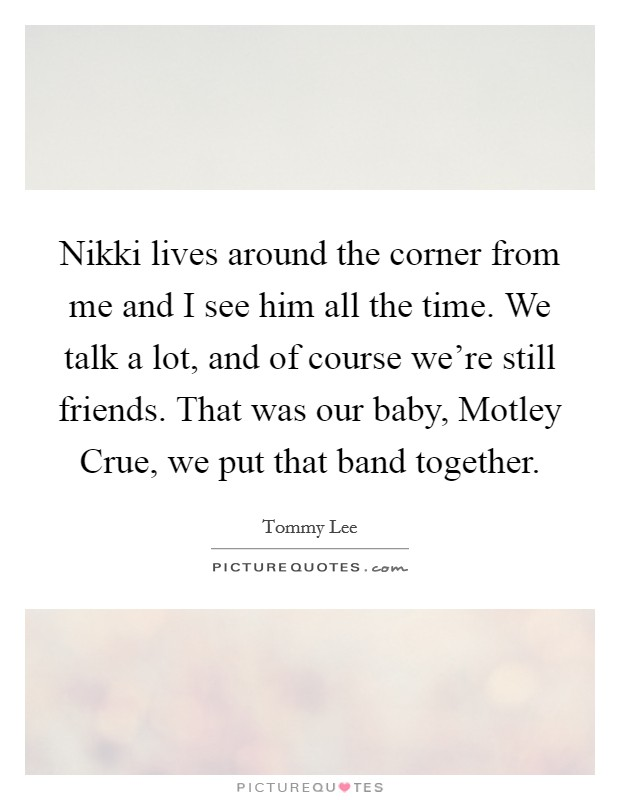 Nikki lives around the corner from me and I see him all the time. We talk a lot, and of course we're still friends. That was our baby, Motley Crue, we put that band together Picture Quote #1
