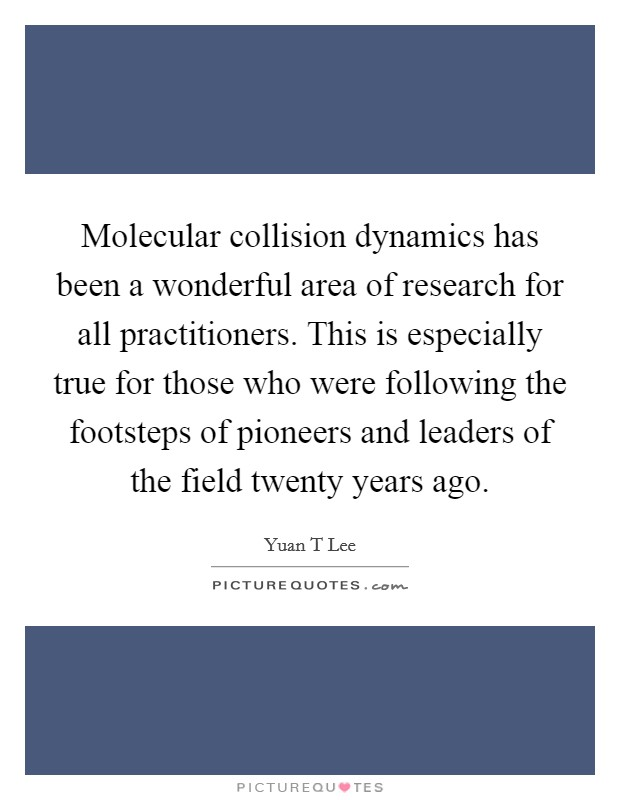 Molecular collision dynamics has been a wonderful area of research for all practitioners. This is especially true for those who were following the footsteps of pioneers and leaders of the field twenty years ago Picture Quote #1